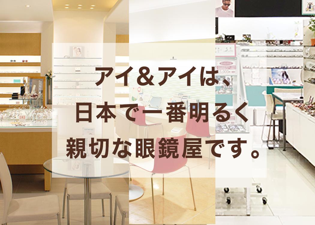 アイ&アイは、日本一元気で明るく親切なメガネ屋です。