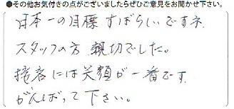 日本一の目標すばらしいですね。スタッフの方、親切でした。接客には笑顔が一番です。頑張って下さい。