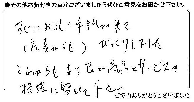 すぐにお礼の手紙が来て(社長からも)びっくりしました。これからもより良い商品とサービスの提供に努めて下さい。