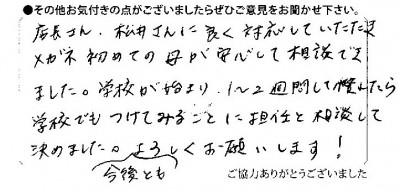 店長さん、松井さんに良く対応していただきメガネ初めての母が安心して相談できました。学校が始まり、1~2週間して慣れたら学校でもつけてみることに担任と相談して決めました。今後ともよろしくお願いします!
